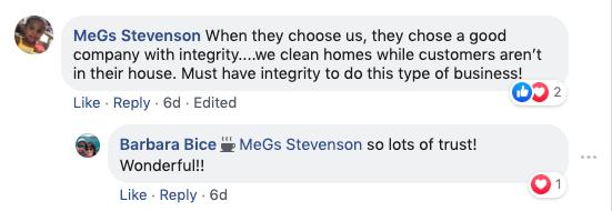 MeGs Stevenson: When they choose us, they chose a good company with integrity...we clean homes while customers aren't in their house. Must have integrity to do this type of business!  Barbara Bice: Megs Stevenson So lots os trust! Wonderful!