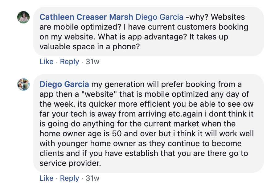 "Cathleen Creaser Marsh Diego Garcia Why? Websites are mobile optimized? I Have current customers booking on my website. What is the app's advantage? It takes up valuable space on a phone?   Diego Garcia: My generation will prefer booking from an app than a ""website"" that is mobile-optimized any day of the week. It's quicker, more efficient, you're able to see how day your tech is ways from arriving, etc. Again, I don't think it is going to do anything for the current market when the homeowner age is 50 and over, but I think it will work well with younger homeowners as they continue to become clients and if you have established that you are their go-to service provider."