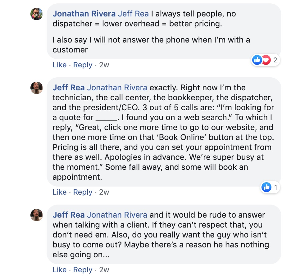 "Jonathan Riera: Jeff Rea I always tell people, no dispatcher = lower overhead = peter pricing. I also say I will not answer the phone when I'm with a customer.   Jeff Rea: Jonathan Rivera Exactly. Right now I'm the technician, the call center, the bookkeeper, the dispatcher, and the president/CEO. 3 out of 5 calls are: ""I'm looking for a quote for___. I found you on a web search."" To which I reply, ""Great, click one more time to go to our website, and then one more time on that ""Book online"" button at the top. Pricing is all there, and you can set your appointment from there as well. Apologies in advance. We are super busy at the moment."" Some fall away, and some will book an appointment.   Jeff Rea: Jonathan Rivera And it would be rude to answer when talking with a client. If they can't respect that you don't need them. Also, do you really want the guy who isn't busy come out? Maybe there's a reason he has nothing else going on..."
