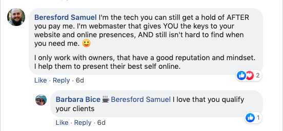 Beresford Samuel: I'm the tech you can still get ahold of after you pay me. I'm webmaster that gives you the keys to your website and online presences and still isn't hard to  find when you need me'  I only work with owners that have a good reputation and mindset. I help them to present their best selves online.   Barbara Bice: Beresford Samuel I love that you qualify your clients.