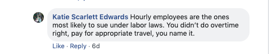 Katie Scarlett Edwards: Hourly employees are the ones most likely to sue under labor laws. You didn't do overtime right, pay for appropriate travel... You name it.