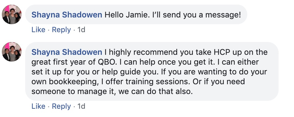 Shayna Shadowen: Hello Jamie! I'll send you a message!  Shayna Shadowen: I highly recommend that you take HCP up on the great first-year of QBO.   I can help you once you get it. I an either set it up for you or help guide you. If you are wanting to do your bookkeeping, I offer training sessions, or if you need someone to manage it, we can do that also.