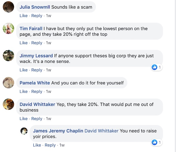Jamis Snowmill: Sounds like a scam.   Tim Farrell: I have, but they only put the lowest person on the page and they take 20% right off the top.   Jimmy Lessard: If anyone supports these big corps, they just whack. It's nonsense.   Pamela White: And you can do it for free yourself.   David Whittaker: Yep, they take 20%. That would put me out of business.   James Jermey Chaplin: David Whittaker You need to raise your process.