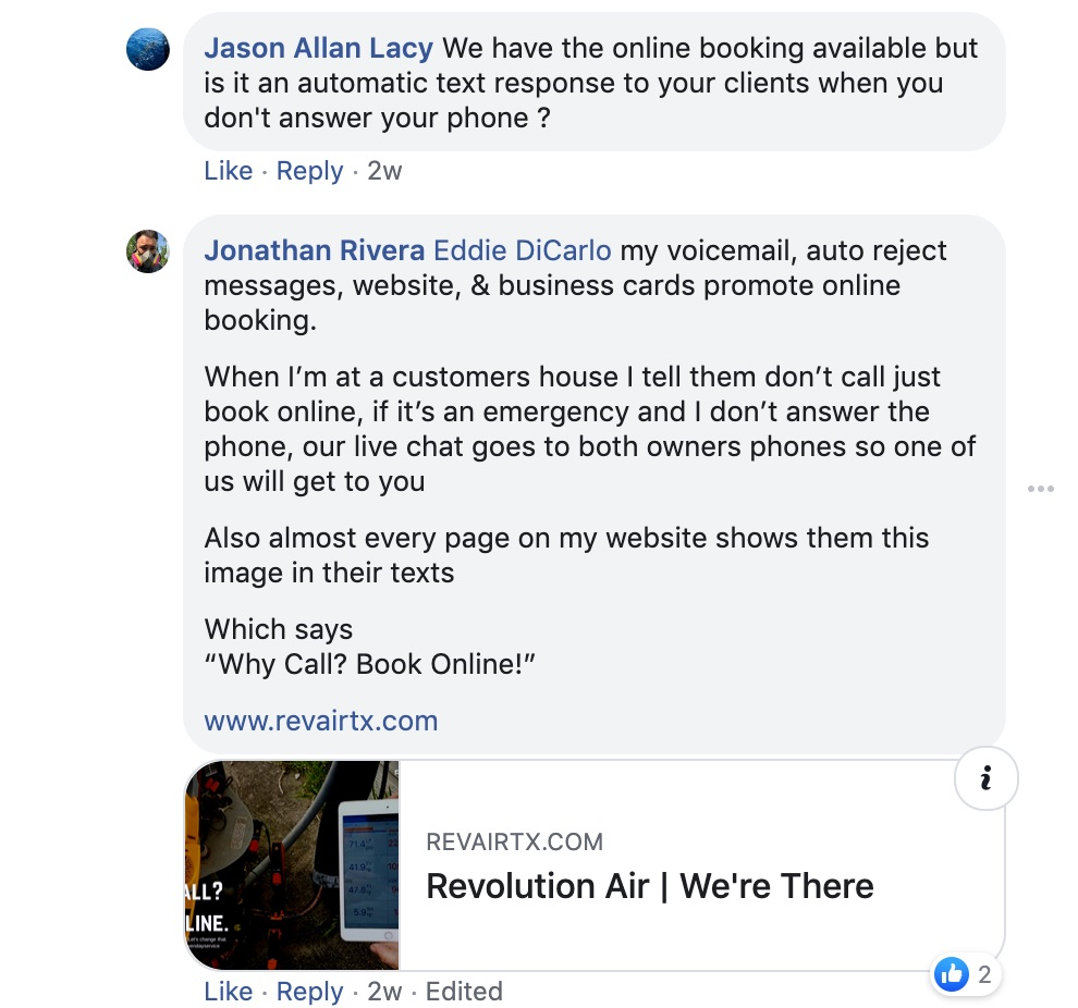 "Jason Allan Lacy: We have the online booking available, but is it an automatic text response to your client when you don't answer your phone?   Jonathan Riveria: Eddie DiCario My voicemail, auto-reject messages, website and business cards promo online booking.   When I'm at a customer's house I tell them don't call, just book online. If it's an emergency and I don't answer the phone, our live chat goes both owners' phones so one of us will get to you.   Also, almost every page on my website shows them this image in their texts.   Which says, ""Why Call? Book Online!"""