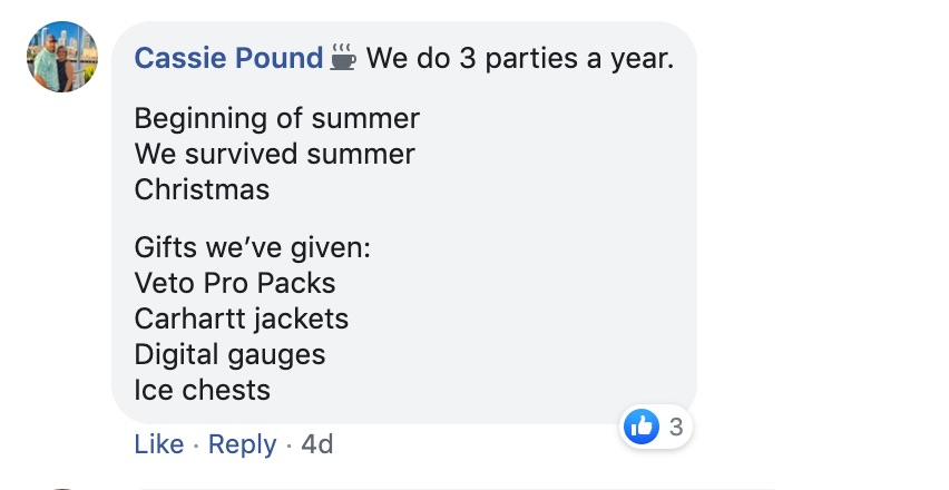 Cassie Pound: We do 3 parties a year.   Beginning of summer.  We Survived the summer.  Christmas.   Gifts we've given: VetoPro packs Carhartt jackets Digital gauges Ice chests