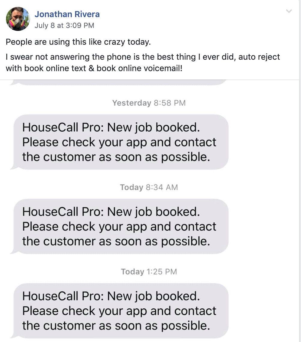 Jonathan Rivera July 8 at 3:9 PM  People are using this like crazy today.  I swear not answering the phone is the best thing I ever did, auto reject with book online text and book online voicemail.   Yesterday 8:58 PM Housecall Pro: new job booked. Please check your app and contact the customer as soon as possible.   Today 8:34 AM Housecall Pro: New job booked. Please check your app and contact the customer as soon as possible.   Today 1:25 PM Housecall Pro: New job booked. Please check your app and contact the customer as soon as possible.