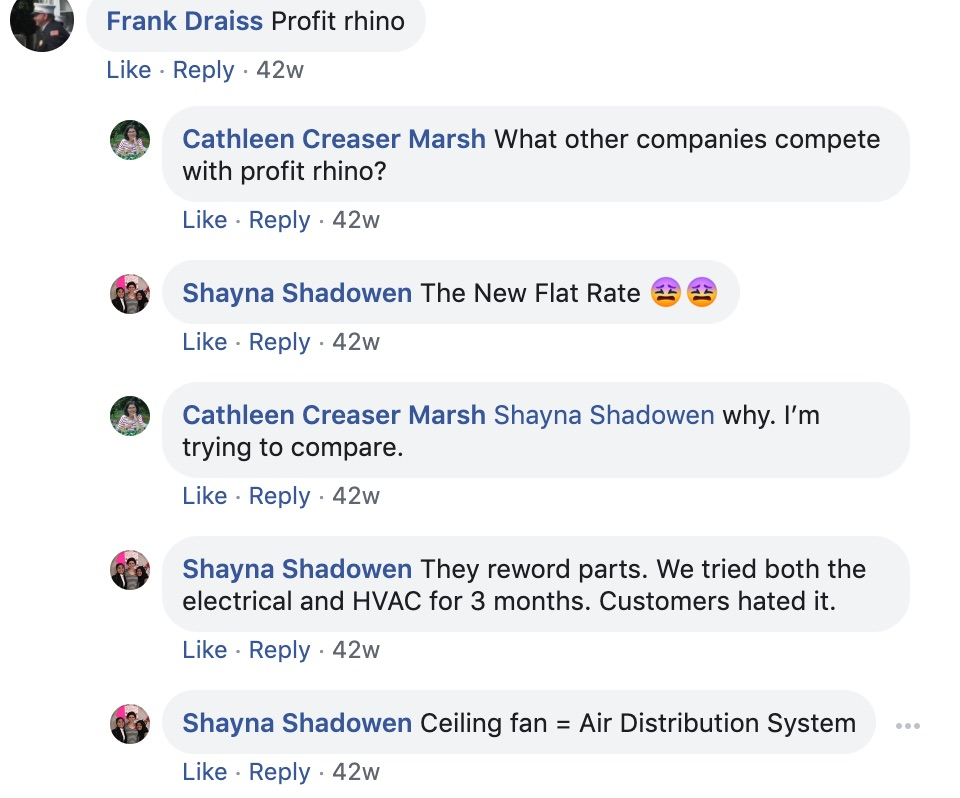 Frank Draiss: Profit Rhino  Cathleen Cesar Marsh: What other companies compete with Profit Rhino?   Shayna Shadowen: The new flat rate  Cathleen Cesar NarshL Shayna Shadowen Why. I'm trying to compare.   Shayna Shadowen: They reword parts. We tried both the electrical and HVAC for 3 months. Customers hated it.   Shayn Shadowen: Ceiling fan = Air Distribution System.