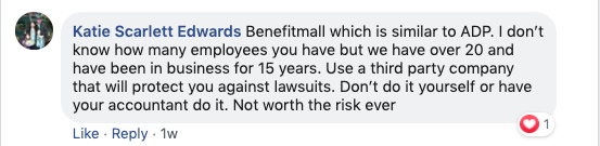 Katie Scarlett Edwards: Benefitmall which is similar to ADP. I don't know how many employees you have, but we have over 20 and have been in business for 15 years. Use a third-party company that will protect you against lawsuits. Don't do it yourself, or have your accountant do it. Not worth the risk ever.