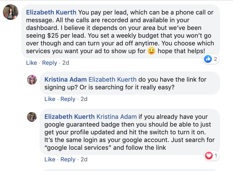 "Elizabeth Kuerth: You pay per lead, which can be a phone call or message. All the calls are recorded and available in your dashboard. I believe it depends on your area, but we've been seeing $25 per lead. You see a weekly budget that you won't go over through and can turn your ad off anytime. You choose which services you want your ad to show up for. Hope this helps.   Kristina Adam: Elizabeth Kuerth Do you have the link for signing up? Or is searching for it really easy?   Elizabeth Kuerth: Kristina Adam If you already have your Google Guaranteed Badge, then you should be able to just get your profile updated and hit the switch to turn it on. It's the same login as your Google account. Just search for ""Google Local Services"" and follow the link."