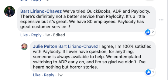 Bart Liriano-Chavez: We've tried QuickBooks, ADO, and Paylocity. There's definitely not better service than Paylocity. It's a little expensive, but it's great. We have 80 employees. Paylocity has great customer service!!  Julie Pelton: Bart Liriano-Chavez I agree, I'm 100% satisfied with Paylocity. If I ever have a question for anything, someone is always available to help. We contemplated switching to ADP early on, and I'm so glad we didn't. I've heard nothing but horror stories.