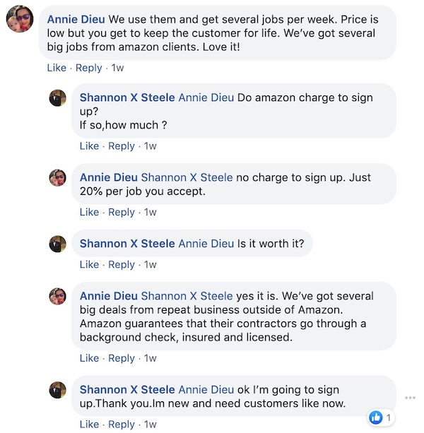 Annie Dieu: We use them and get to keep the customers for life. We've got several big jobs from Amazon clients. Love it!  Shannon X Steele: Annie Dieu Amazon charges to sign up? If so, how much?   Annie Dieu: Shannon X Steele No charge to sign up. Just 29% per job that you accept.   Shannon X Steele: AnnieDieu Is it worth it?   Annie Died: Shannon X Steele Yes it is. We've got several big jobs from repeat business outside of Amazon. Amazon guarantees that its contactors ox through a background check, insured, and have a license.   Shannon X Steele: Annie Dieu Ok. I'm going to signup. Thank you. I'm new and need customers like now.