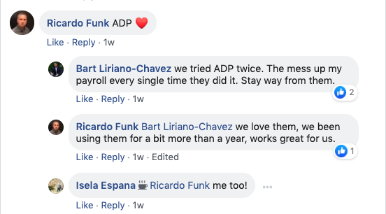 Ricardo Funk: ADP  Bart Liriano-Chavez: We tried ADP twice. They messed up my payroll every single time they did it. Stay away from them.   Ricardo Funk: Bart Liriano-Chavez We love them. We've been using them for a bit more than a year. Works great for us.   Isela Espana Ricardo Funk Me too!
