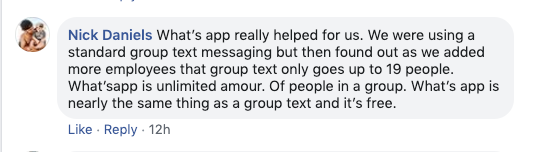 Nick Daniels: WhatsApp helped us. We were using a standard group text messaging but then found out as we added more employees that group text only goes up to 19 people.   WhatsApp is unlimited amour. Of people in a group, WhatsApp is nearly the same thing as a group text and it's for free.
