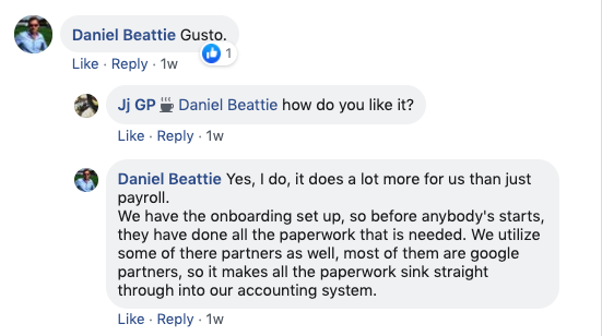 Daniel Beattie: Gusto.   JJ GP: Daniel Beattie How do you like it?   Daniel Beattie: Yes, I do, it does a lot more for us than just payroll.   We have the onboarding set up, so before anybody starts, they have done all of the paperwork that is needed. We utilize some of their partners as well. Most of them are Google Partners, so it makes all the paperwork sink straight through into our accounting system.
