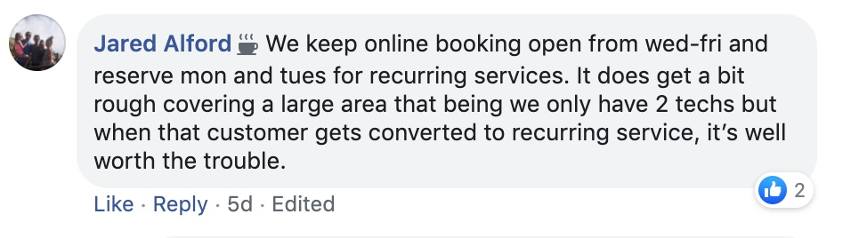 Jared Alford: We keep online booking open from Wed-Fri and reserve Mon and Tues for recurring services. It does get a bit rough covering a large area that begins, We only have 2 techs, but when that customer gets converted to recurring service, it's well worth the trouble.