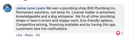 Jamie Lene Lewis: We own a plumbing shop, 805 Plumbing Inc. Permanent solutions, not temporary fixes. A license holder that is extremely knowledgeable and a dog whisper. We fix all other plumbing shops in town's errors and sloppy work. Eco-friendly options. Competitive pricing, financing available and by having this app, customers love the notifications.
