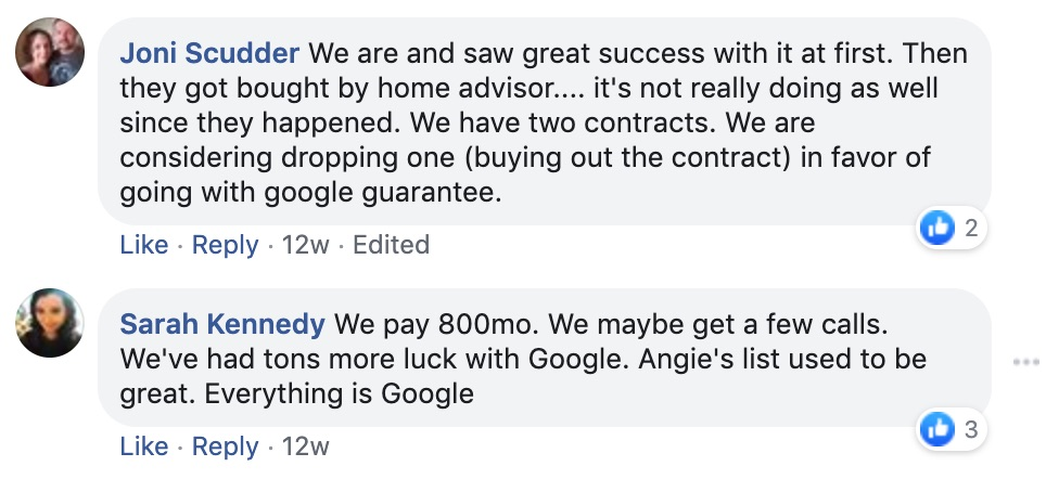 Joni Scudder: We are and saw great success with it at first. Then they got bought by Home Advisor...It's not really doing as well since that happened.   We have two contracts. We are considering dropping one (buying out the contract) in favor of going to Google Guarantee.   Sarah Kennedy:  We pay $800/mo. We maybe get a few calls. We've had some luck with Google. Angie's List used to be great. Everything is Google.
