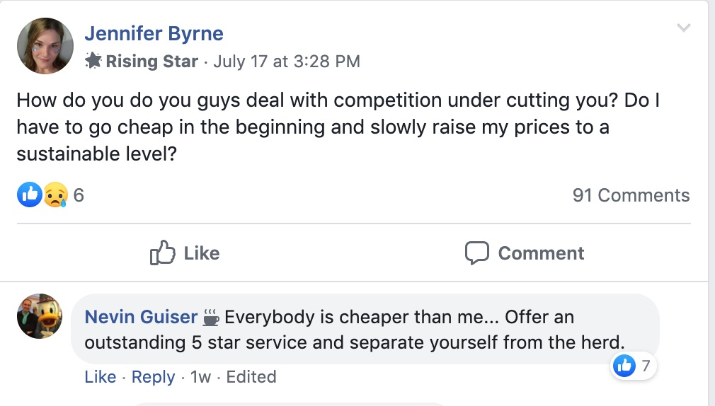Jennifer Byrne:  Rising Star July 178 at 3:28 PM  How do you guys deal with competition undercutting you? Do I have to go cheap in the beginning and slowly raise my prices to a sustainable level?  Nevin Guiser: Everybody is cheaper than me...Offer an outstanding 5-star service and separate yourself from the heard.