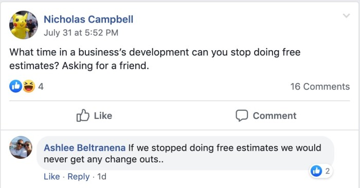 Nicholas Campbell: What time in a business's development can you stop doing free estimates? Asking for a friend.   Ashlee Beltranena: If we stopped doing free estimates we would never get any change-outs.