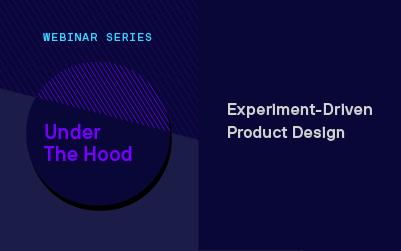 Under the Hood Webinar Series: Experiment-Driven Product Design