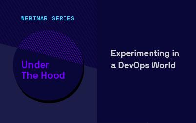 Under the Hood Webinar Series: Experimenting in a DevOps World