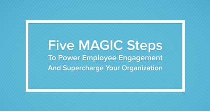 Five Magic Steps to Power Employee Engagement and Supercharge Your Org