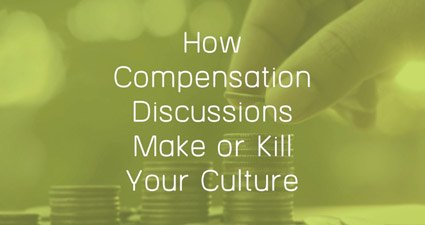 How Compensation Discussions Make Or Kill Your Culture