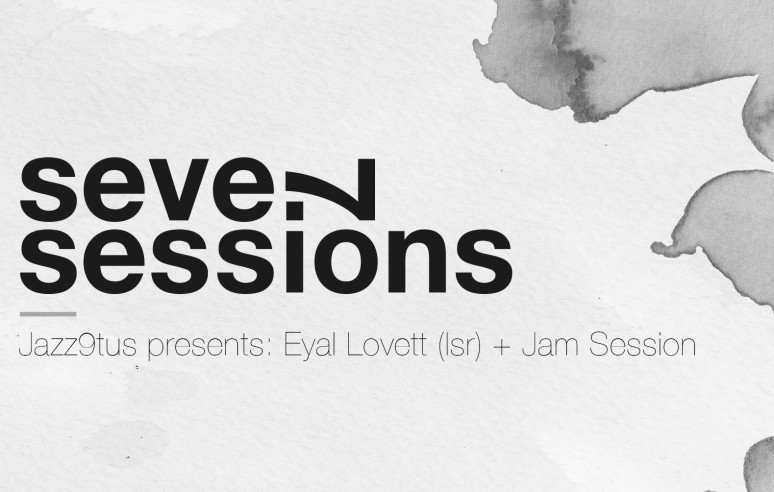 Seven Sessions — Jazz9tus presents: Eyal Lovett (Isr) + Jam Session