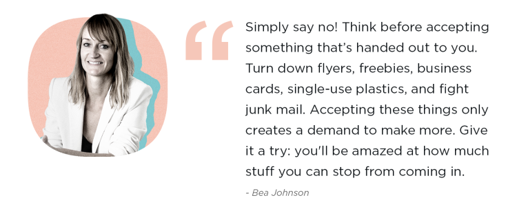 Simply say no! Think before accepting something that's handed out to you. Turn down flyers, freebies, business cards, single-use plastics, and fight junk mail. Accepting these things only creates a demand to make more.