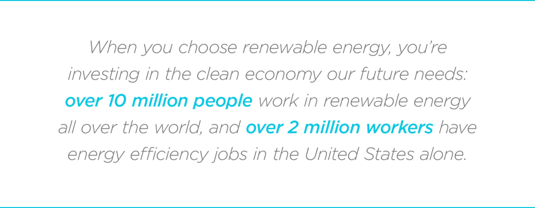 When you choose renewable energy, you're investing in the clean economy our future needs: over 10 million people work in renewable energy all over the world, and over 2 million workers have energy efficiency jobs in the United States alone.