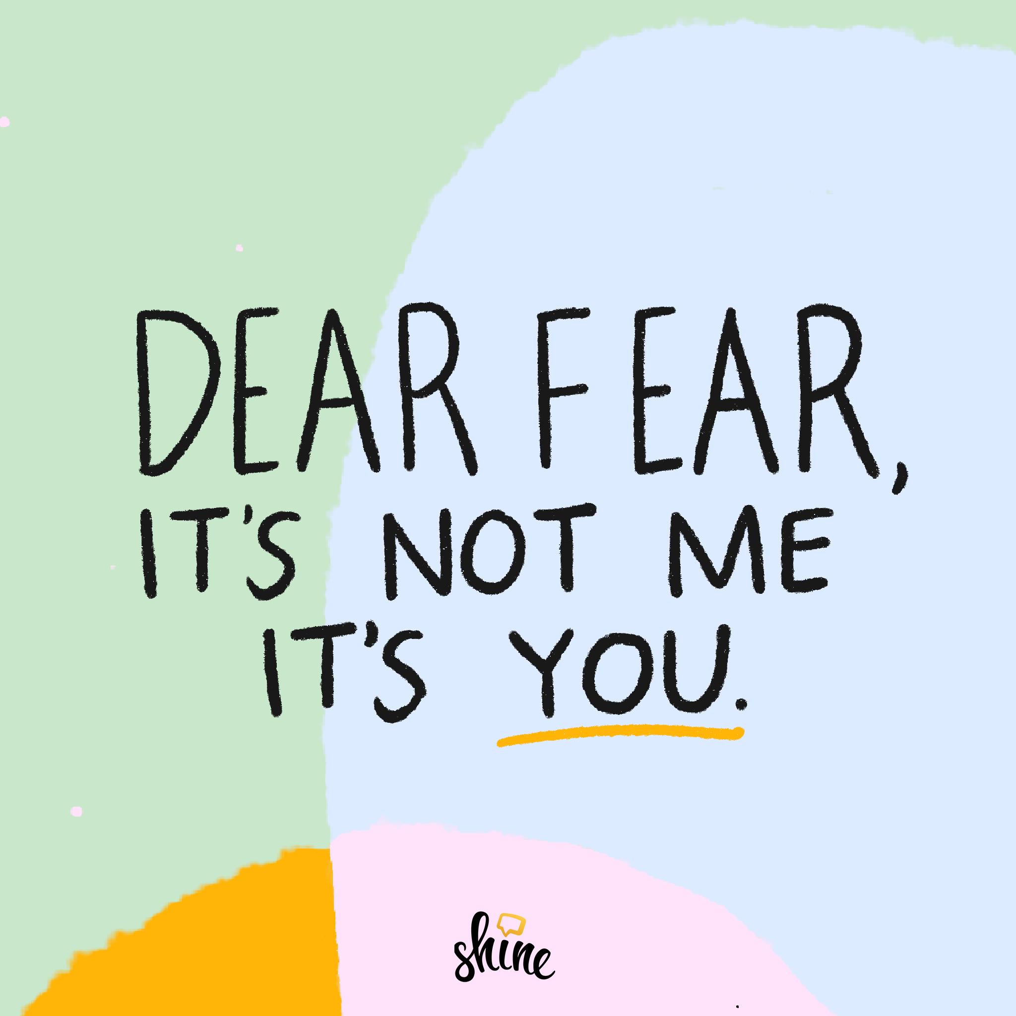 Dear Fear, it's not me, it's you