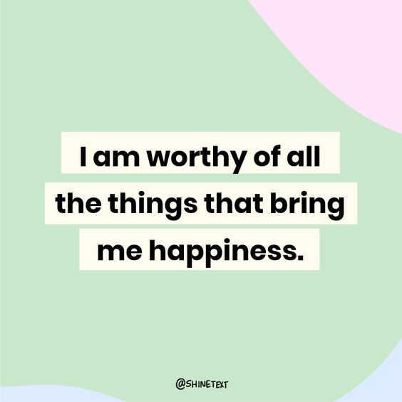 I am worthy of all the things that bring me happiness