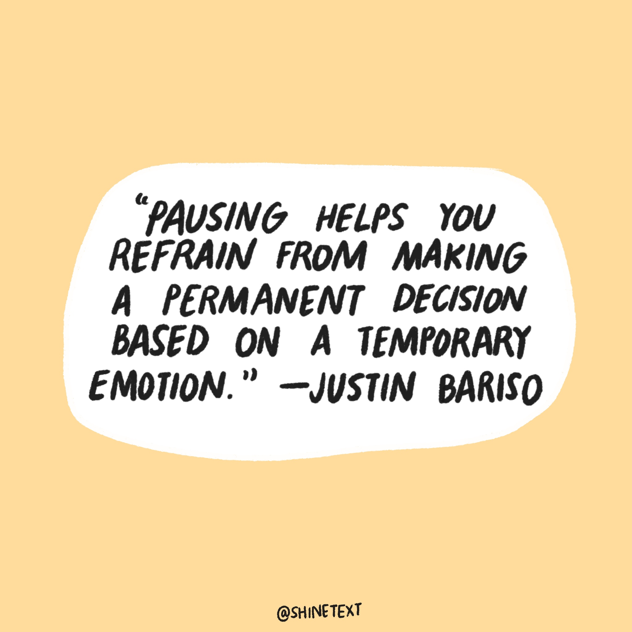 Pausing helps you refrain from making a permanent decision based on a temporary emotion