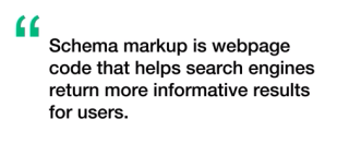 Schema markup is a webpage code that helps search engines return good results