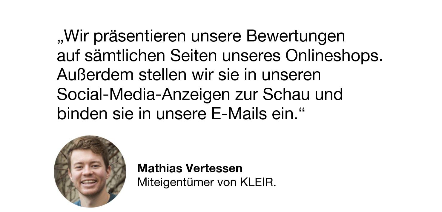 Wir präsentieren unsere Bewertungen auf sämtlichen Seiten unseres Onlineshops. Außerdem stellen wir sie in unseren Social-Media-Anzeigen zur Schau und binden sie in unsere E-Mails ein. Zitat von Mathias Vertessen, Miteigentümer von KLEIR.
