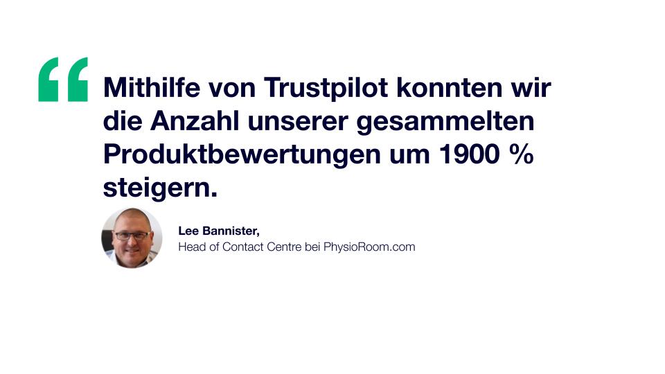 Zitat: Mithilfe von Trustpilot konnten wir die Anzahl unserer gesammelten Produktbewertungen um 1900 % steigern. Lee Bannister