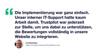 Zitat: Die Implementierung war ganz einfach. Unser interner IT-Support hatte kaum Arbeit damit. Trustpilot war jederzeit zur Stelle, um uns dabei zu unterstützen, die Bewertungen vollständig in unsere Website zu integrieren. Lee Bannister