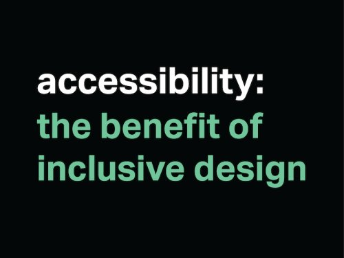 Black background with white text,  accessibility and then in green text underneath the benefit of inclusive design