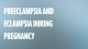 Preeclampsia and Eclampsia During Pregnancy