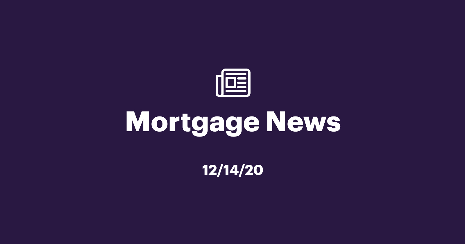 Mortgage News 12/14/2020: Expect Rates, Prices, and Sales to Rise Gradually in 2021