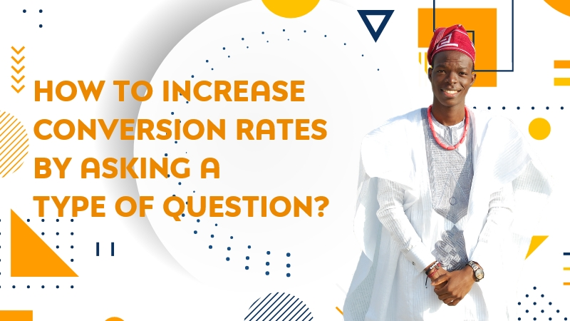 How to increase conversion rates by asking a type of question?
