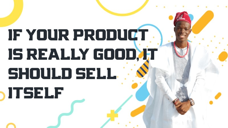 If Your Product is Really Good, It Should Sell Itself