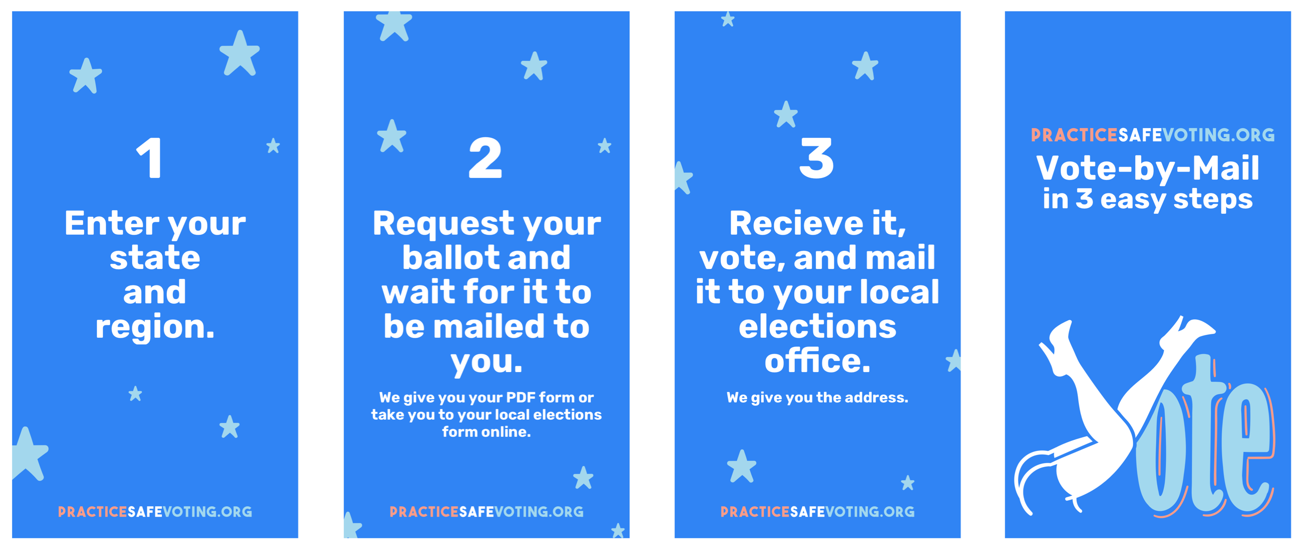 1. Enter your state and region. 2. Request your ballot and wait for it to be mailed to you. 3. Recieve it, vote, and mail it to your loca