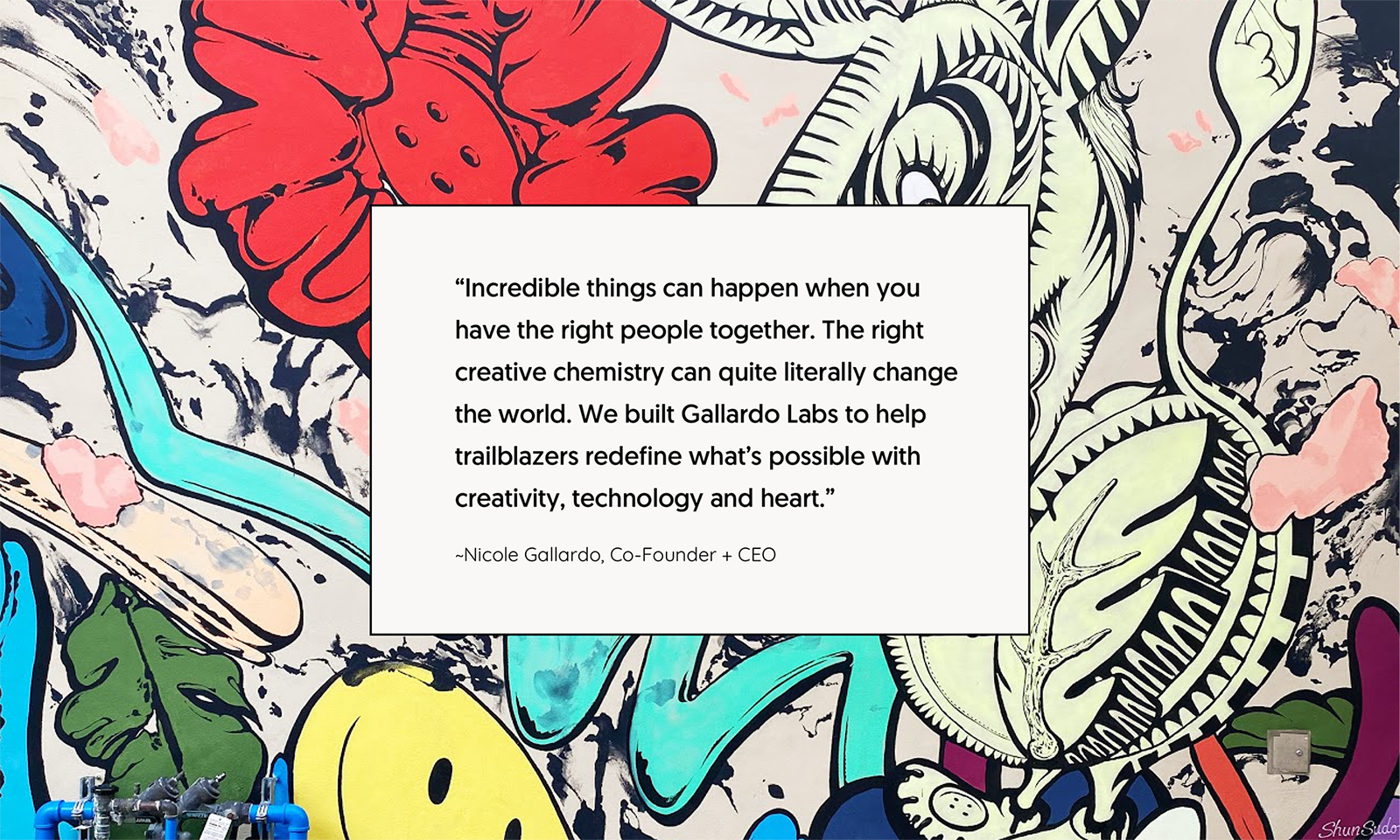 """Wall art with quote inside: """"Incredible things can happen when you have the right people together. The right creative chemistry can quite literally change the world. We built Gallardo Labs to help trailblazers redefine what's possible with creativity, technology and heart.""""  - Nicole Gallardo, Co-Founder + CEO"""