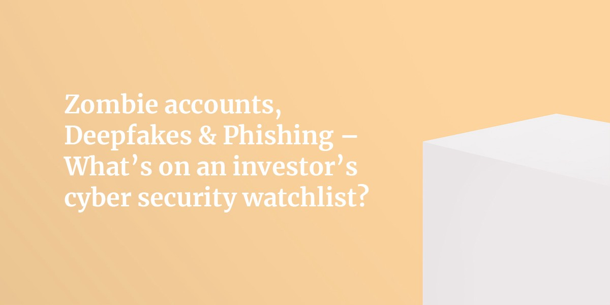 Zombie accounts, Deepfakes & Phishing — What's on an investor's cyber security watchlist?