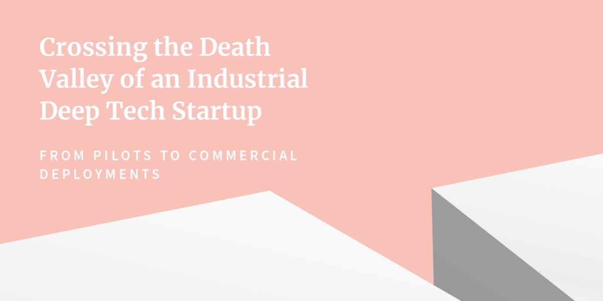 Crossing the Death Valley of an Industrial Deep Tech Startup: From Pilots to Commercial Deployments