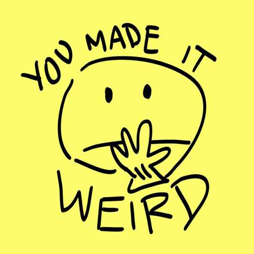 You made it weird