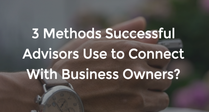 3 methods successful advisors use to connect with business owners
