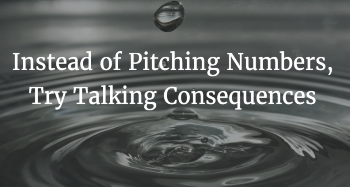Instead of pitching numbers  try talking consequences