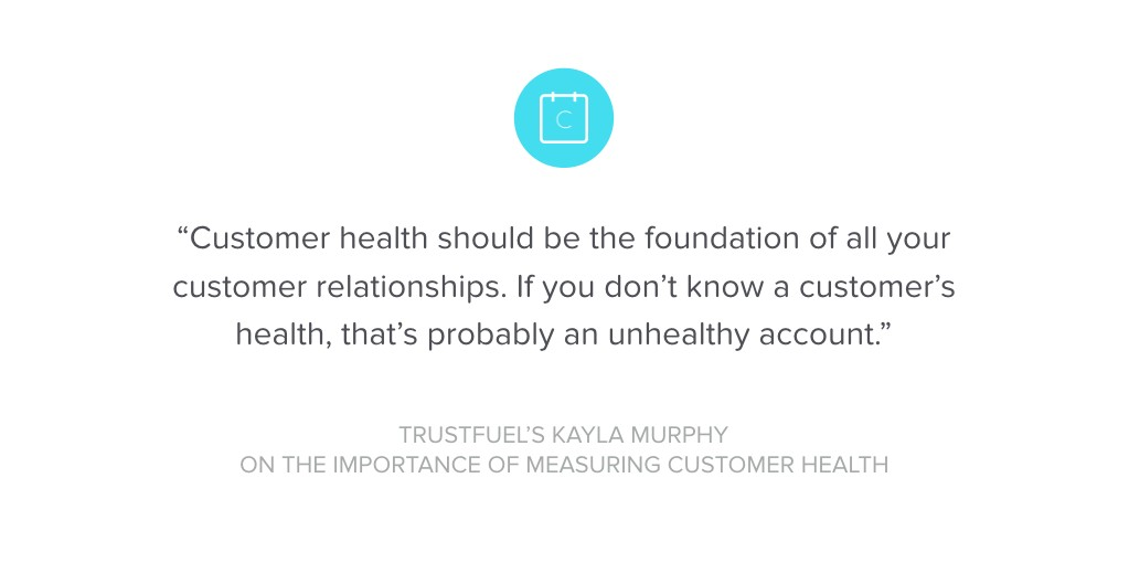 """Customer health should be the foundation of all your customer relationships. If you don't know a customer's health, that's probably an unhealthy account."""